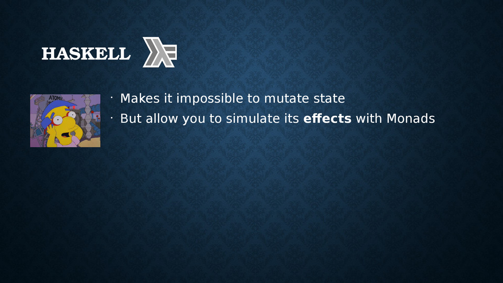HASKELL • Makes it impossible to mutate state •...