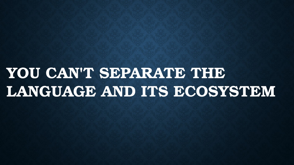 YOU CAN'T SEPARATE THE LANGUAGE AND ITS ECOSYST...