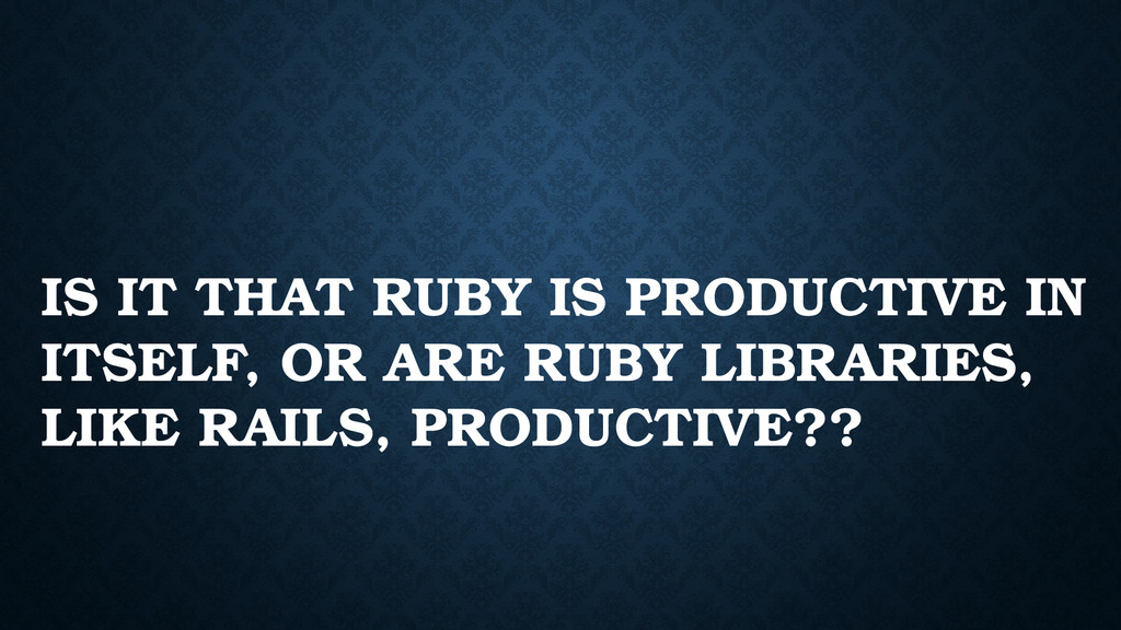 IS IT THAT RUBY IS PRODUCTIVE IN ITSELF, OR ARE...