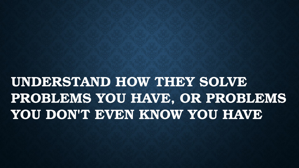 UNDERSTAND HOW THEY SOLVE PROBLEMS YOU HAVE, OR...