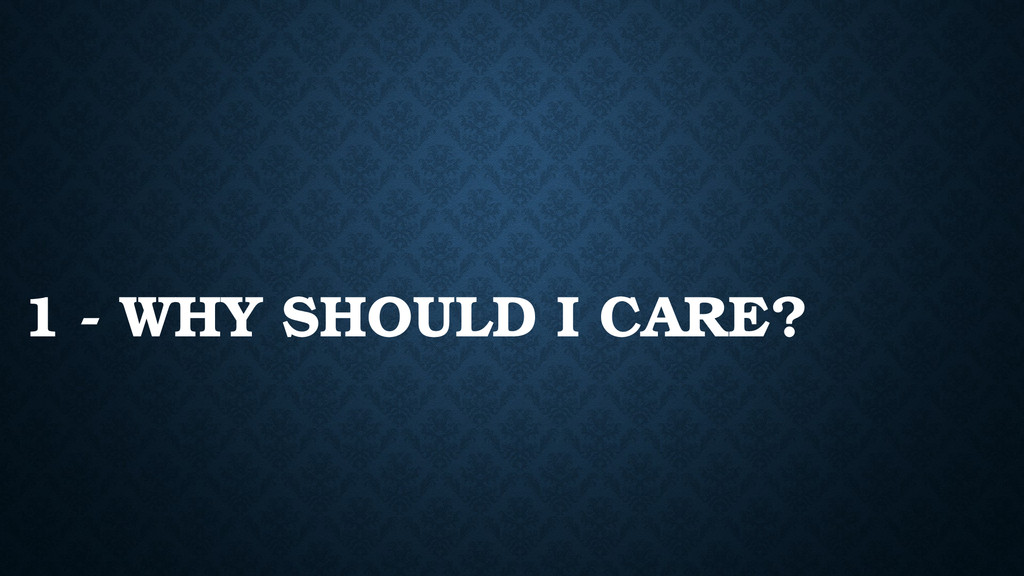 1 - WHY SHOULD I CARE?