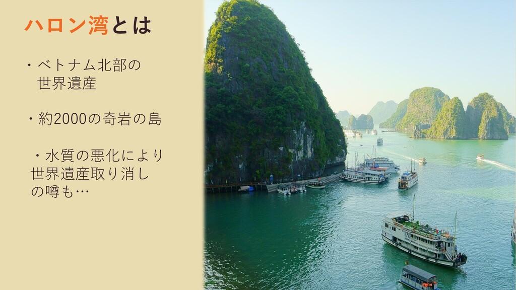 ハロン湾とは ・ベトナム北部の 世界遺産 ・水質の悪化により 世界遺産取り消し の噂も… ・約...
