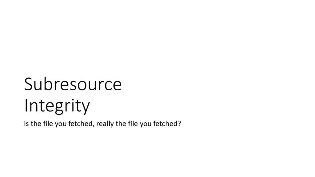 Subresource Integrity Is the file you fetched, ...