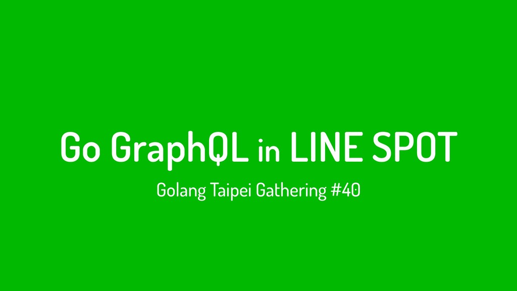 Go GraphQL in LINE SPOT Golang Taipei Gathering...