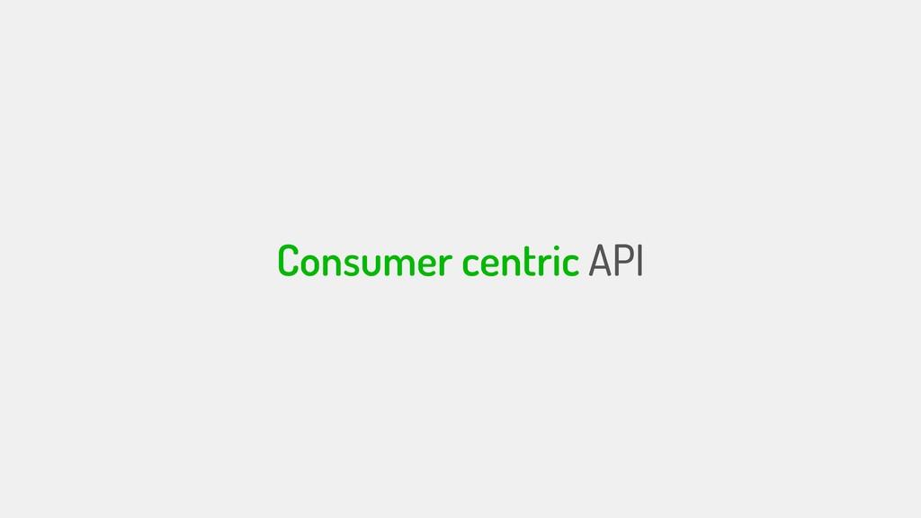 Consumer centric API