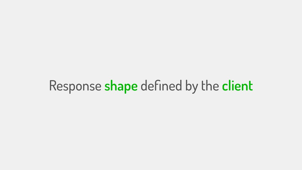 Response shape defined by the client