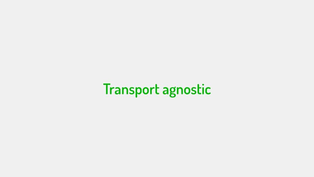 Transport agnostic