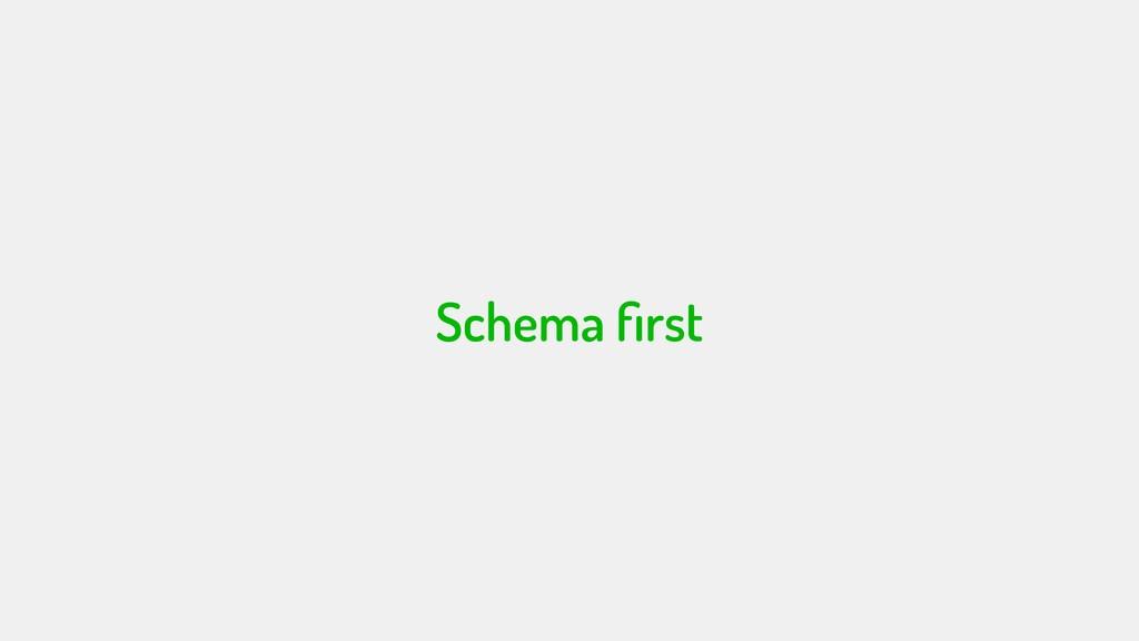 Schema first