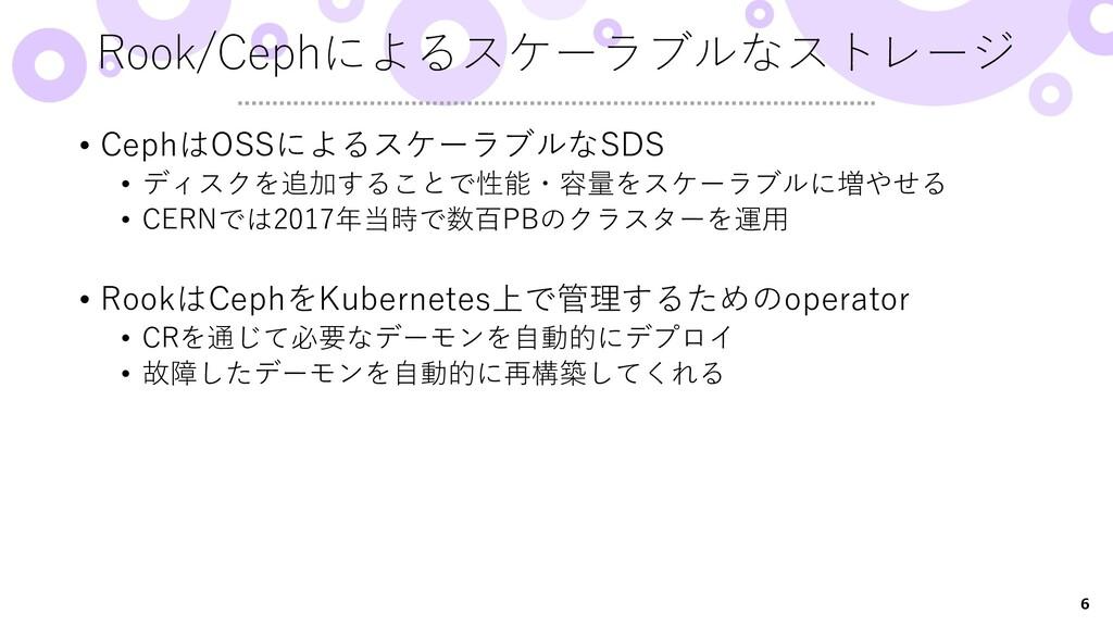 6 • CephはOSSによるスケーラブルなSDS • ディスクを追加することで性能・容量をス...