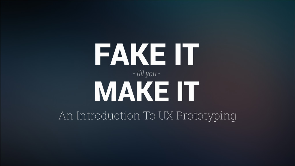 An Introduction To UX Prototyping FAKE IT - til...