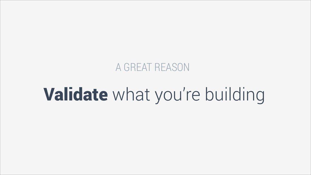 Validate what you're building A GREAT REASON