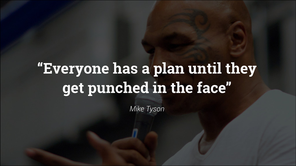 """""""Everyone has a plan until they get punched in ..."""