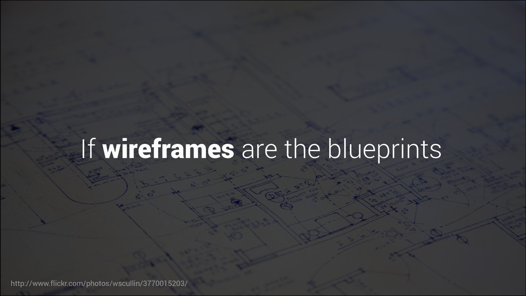 If wireframes are the blueprints http://www.fli...