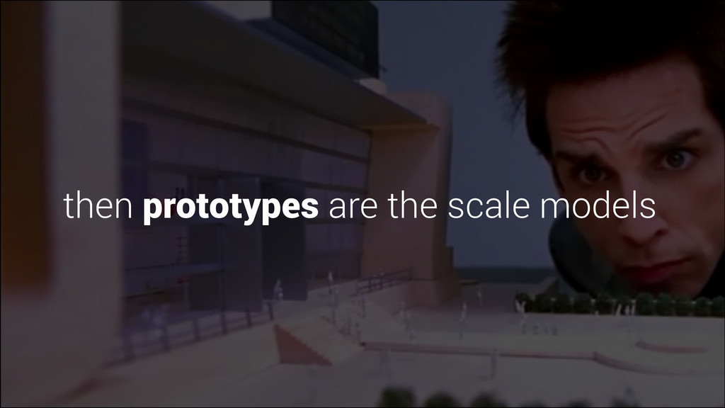 then prototypes are the scale models