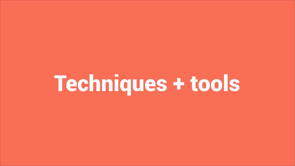 Techniques + tools