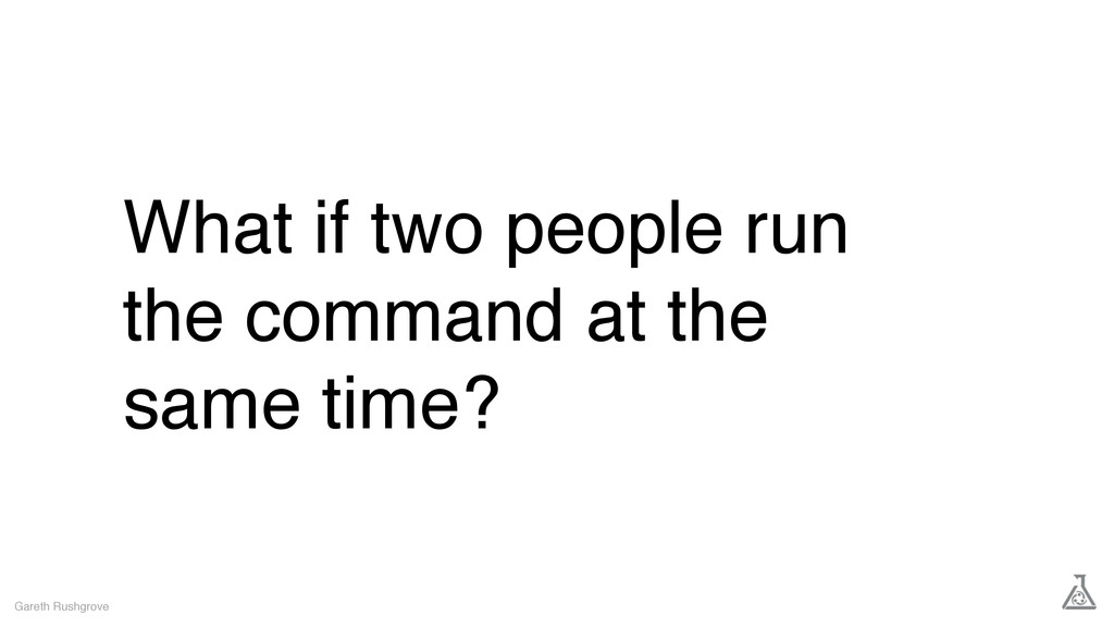What if two people run the command at the same ...