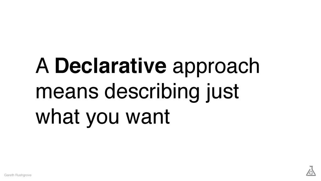 A Declarative approach means describing just wh...