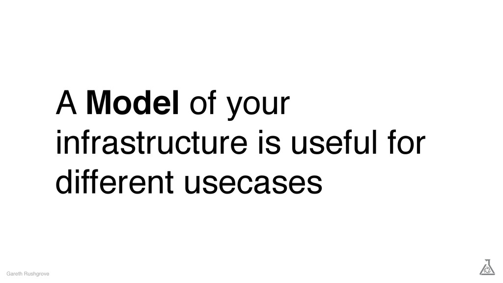 A Model of your infrastructure is useful for di...