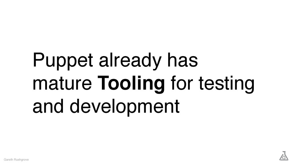 Puppet already has mature Tooling for testing a...