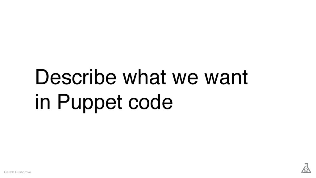 Describe what we want in Puppet code Gareth Rus...