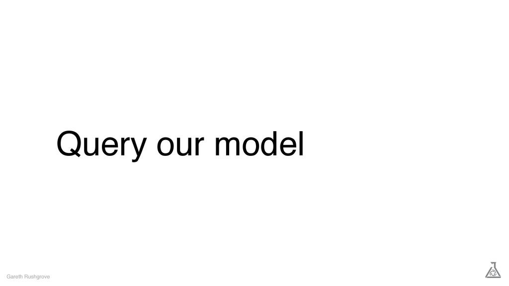 Query our model Gareth Rushgrove