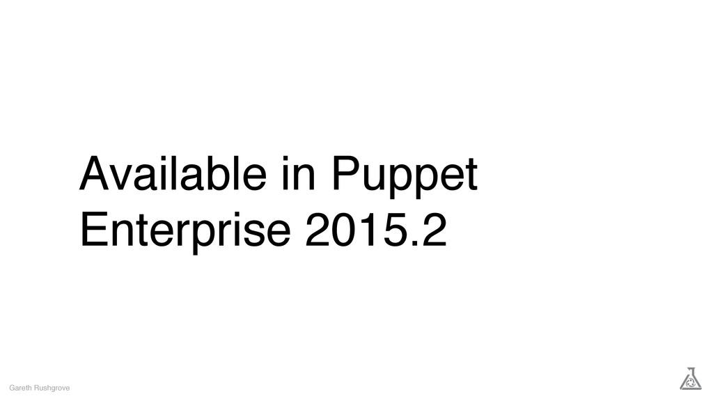 Available in Puppet Enterprise 2015.2 Gareth Ru...