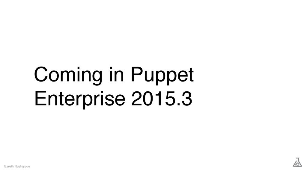 Coming in Puppet Enterprise 2015.3 Gareth Rushg...