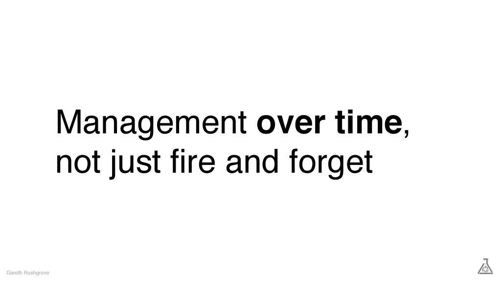 Management over time, not just fire and forget G...