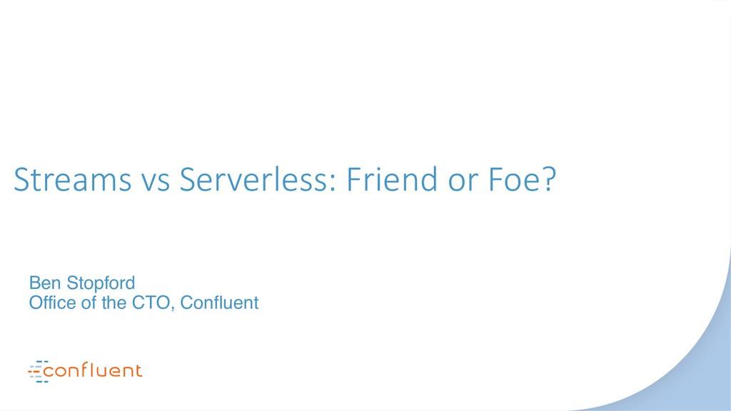Streams vs Serverless: Friend or Foe? Ben Stopf...