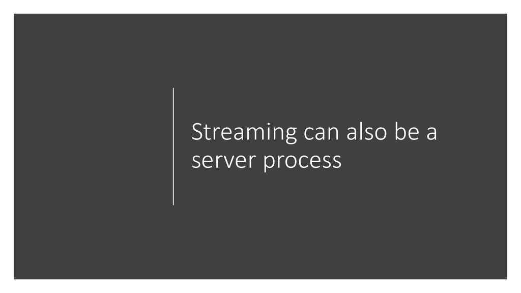 Streaming can also be a server process