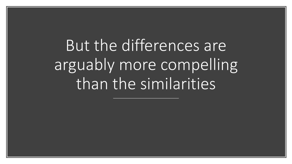 But the differences are arguably more compellin...