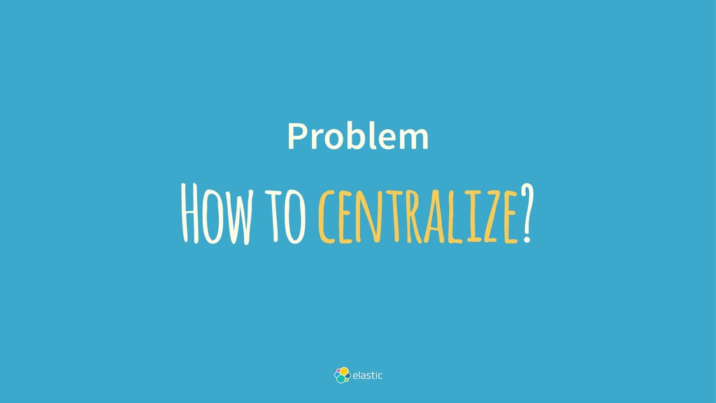 Problem How to centralize?