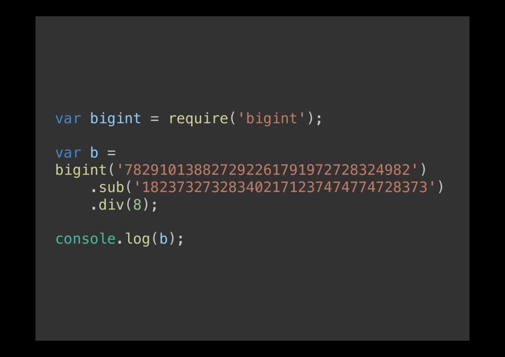 var bigint = require('bigint');! ! var b = bigi...