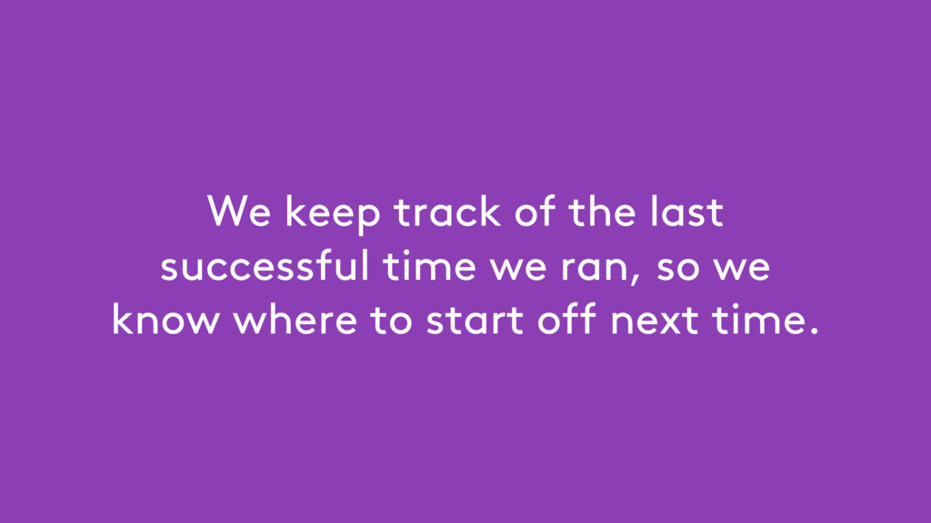 We keep track of the last successful time we ra...