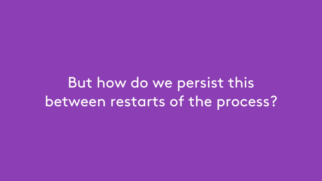 But how do we persist this between restarts of ...