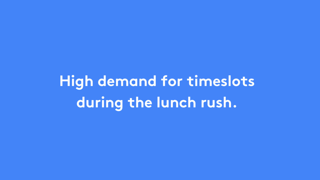 High demand for timeslots during the lunch rush.