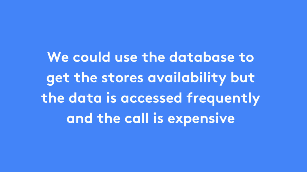 We could use the database to get the stores ava...