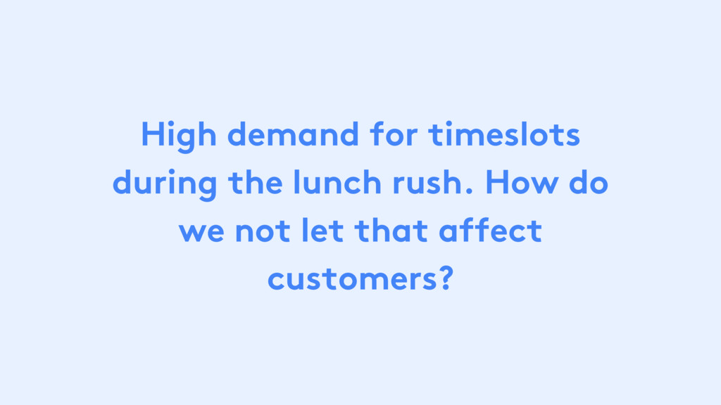 High demand for timeslots during the lunch rush...