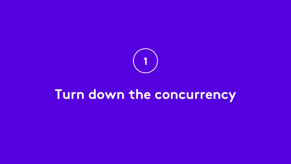 Turn down the concurrency 1