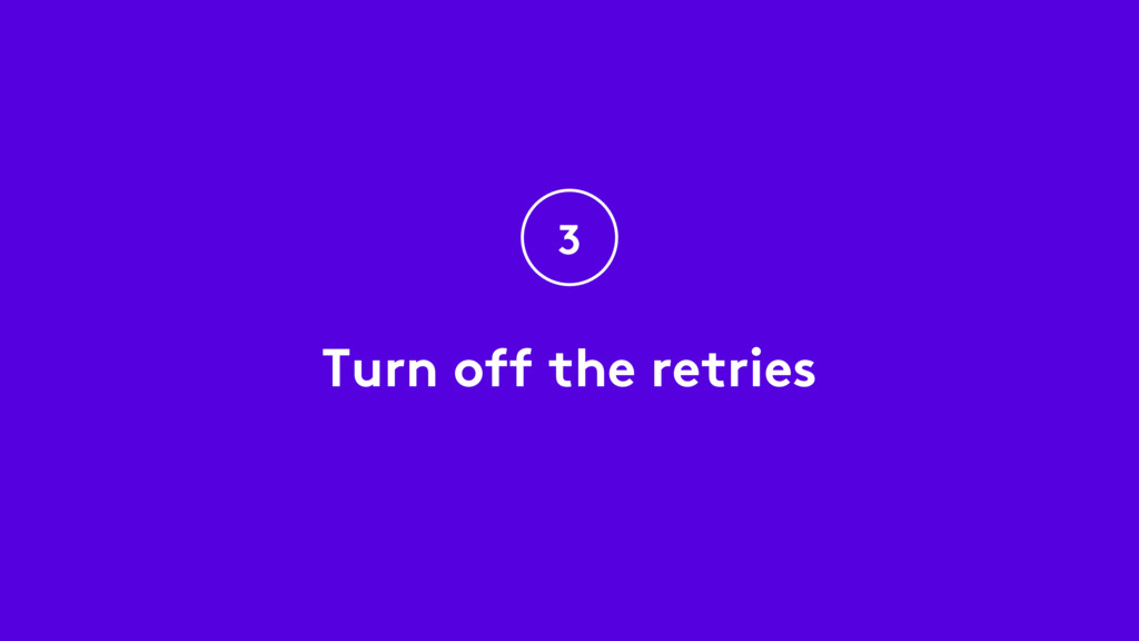 Turn off the retries 3