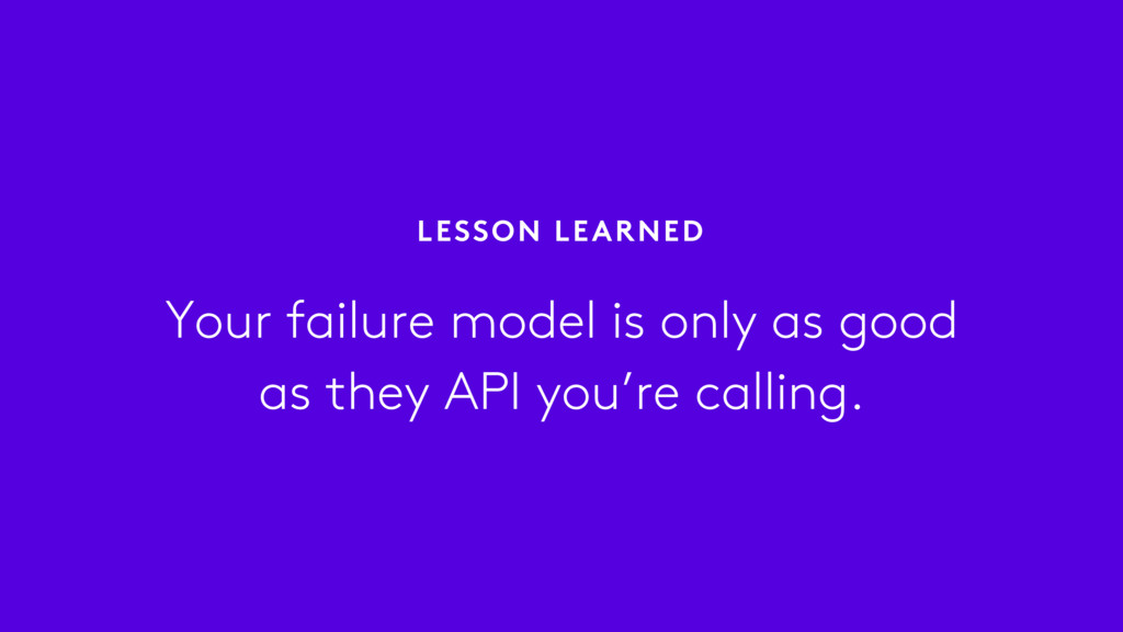Your failure model is only as good as they API ...