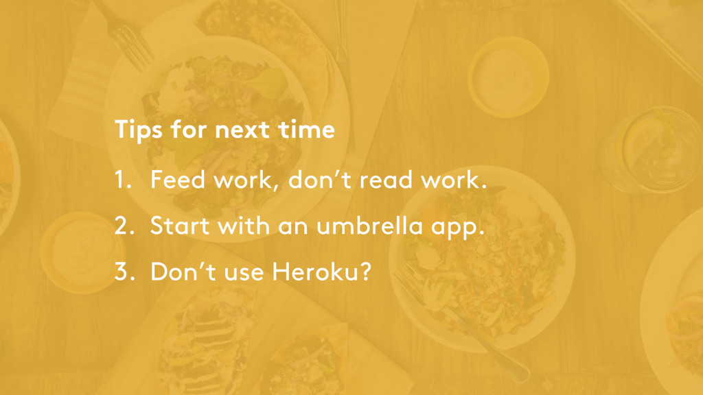 Tips for next time 1. Feed work, don't read wor...