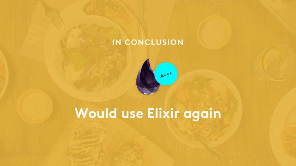 Would use Elixir again IN CONCLUSION A+++