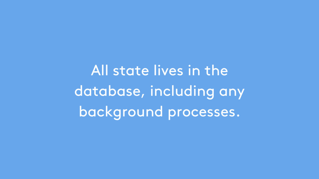 All state lives in the database, including any ...