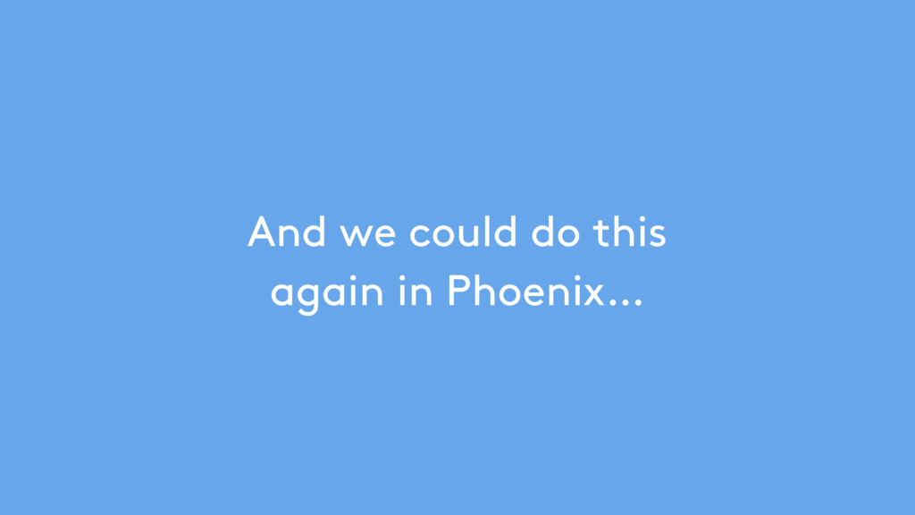 And we could do this again in Phoenix…