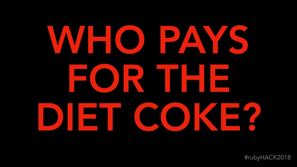 !36 #rubyHACK2018 WHO PAYS FOR THE DIET COKE?