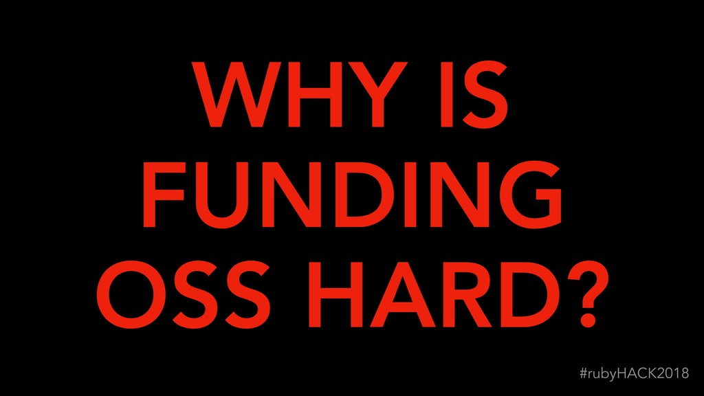 !96 #rubyHACK2018 WHY IS FUNDING OSS HARD?