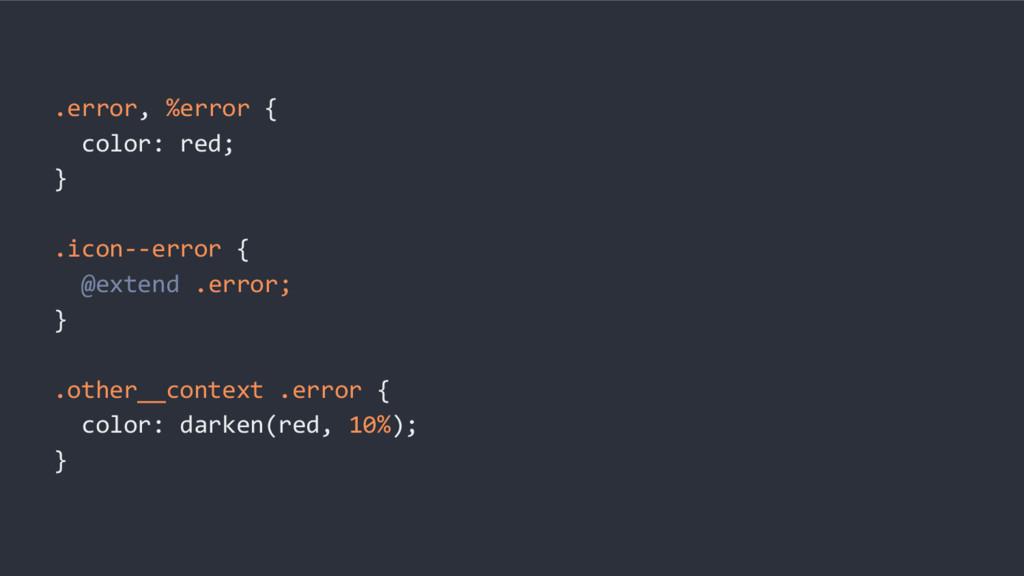 .error, %error { color: red; } .icon--error { @...