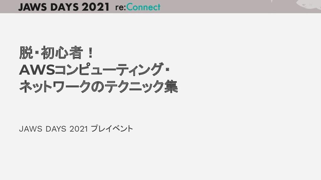 JAWS DAYS 2021 プレイベント 脱・初心者! AWSコンピューティング・ ネットワ...