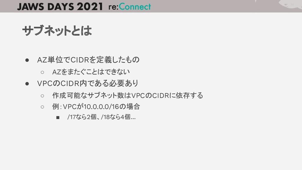 ● AZ単位でCIDRを定義したもの ○ AZをまたぐことはできない ● VPCのCIDR内で...